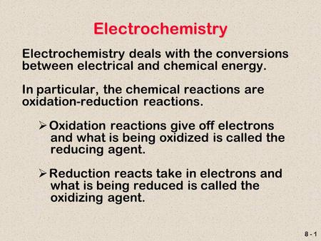8 - 1 Electrochemistry Electrochemistry deals with the conversions between electrical and chemical energy. In particular, the chemical reactions are oxidation-reduction.