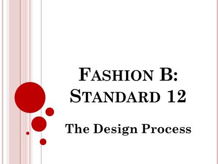 F ASHION B: S TANDARD 12 The Design Process. O BJECTIVES Students will understand the basics of the design process. Objective 1 : Identify the steps in.