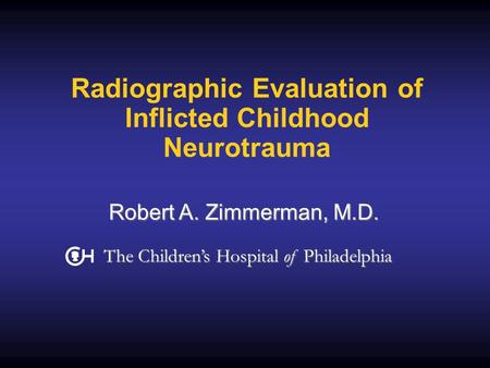 Radiographic Evaluation of Inflicted Childhood Neurotrauma Robert A. Zimmerman, M.D. The Children's Hospital of Philadelphia.