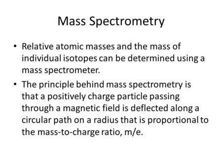 Mass Spectrometry Relative atomic masses and the mass of individual isotopes can be determined using a mass spectrometer. The principle behind mass spectrometry.