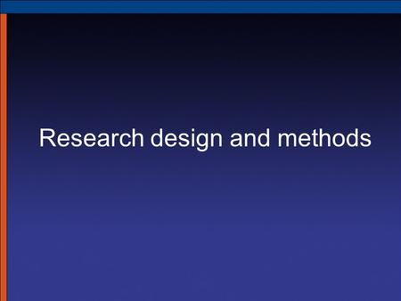 Research design and methods. What's within your research design and method? –What research design will guide your study? –What is the scope/ location.