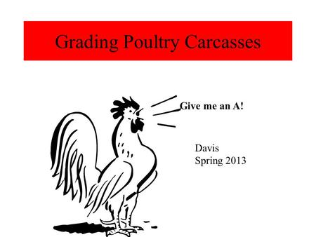 Grading Poultry Carcasses Give me an A! Davis Spring 2013.