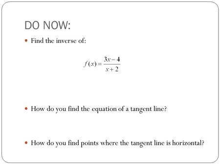 DO NOW: Find the inverse of: How do you find the equation of a tangent line? How do you find points where the tangent line is horizontal?