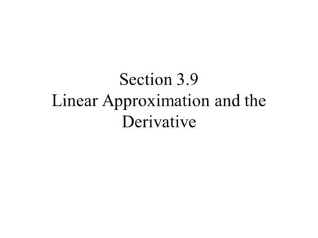 Section 3.9 Linear Approximation and the Derivative.