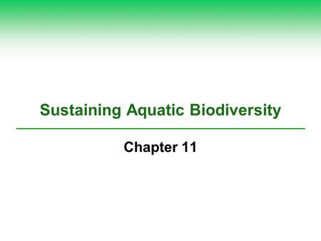 Sustaining Aquatic Biodiversity Chapter 11. We Have Much to Learn about Aquatic Biodiversity  Greatest marine biodiversity Coral reefs Estuaries Deep-ocean.