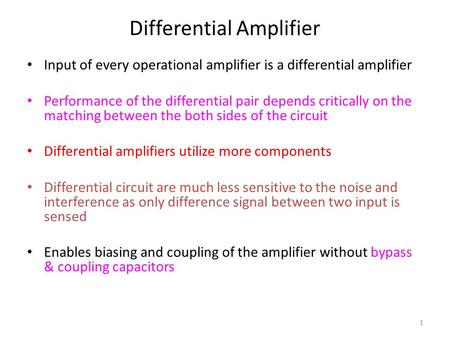 1 Differential Amplifier Input of every operational amplifier is a differential amplifier Performance of the differential pair depends critically on the.