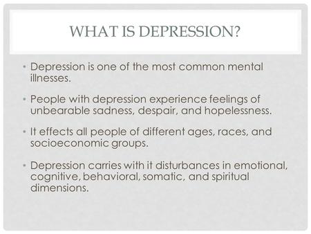 WHAT IS DEPRESSION? Depression is one of the most common mental illnesses. People with depression experience feelings of unbearable sadness, despair, and.