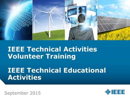 12-CRS-0106 REVISED 8 FEB 2013 September 2015 IEEE Technical Activities Volunteer Training IEEE Technical <strong>Educational</strong> Activities.