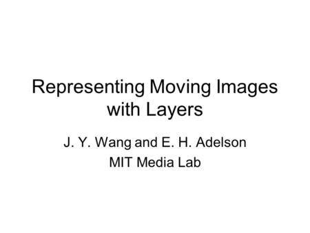 Representing Moving Images with Layers J. Y. Wang and E. H. Adelson MIT Media Lab.