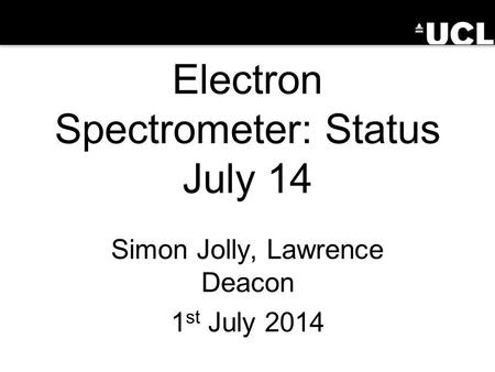 Electron Spectrometer: Status July 14 Simon Jolly, Lawrence Deacon 1 st July 2014.