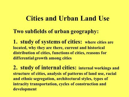 Cities and Urban Land Use Two subfields of urban geography: 1. study of systems of cities: where cities are located, why they are there, current and historical.