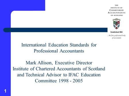 1 International Education Standards for Professional Accountants Mark Allison, Executive Director Institute of Chartered Accountants of Scotland and Technical.
