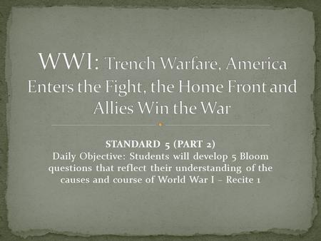 STANDARD 5 (PART 2) Daily Objective: Students will develop 5 Bloom questions that reflect their understanding of the causes and course of World War I –