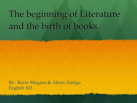 By: Rocio Magana & Alexis Zuniga English 102 The beginning of Literature and the birth of books.