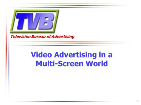 Television Bureau of Advertising Video Advertising in a Multi-Screen World 1.