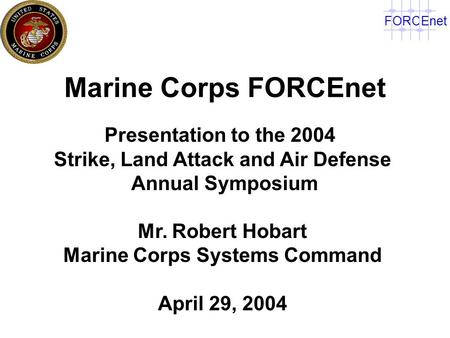 FORCEnet Marine Corps FORCEnet Presentation to the 2004 Strike, Land Attack and Air Defense Annual Symposium Mr. Robert Hobart Marine Corps Systems Command.
