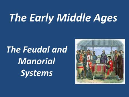 The Feudal and Manorial Systems The Early Middle Ages.