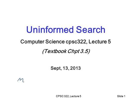 CPSC 322, Lecture 5Slide 1 Uninformed Search Computer Science cpsc322, Lecture 5 (Textbook Chpt 3.5) Sept, 13, 2013.