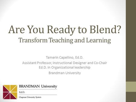 Are You Ready to Blend? Transform Teaching and Learning Tamerin Capellino, Ed.D. Assistant Professor, Instructional Designer and Co-Chair Ed.D. in Organizational.