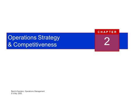 Reid & Sanders, Operations Management © Wiley 2002 Operations Strategy & Competitiveness 2 C H A P T E R.