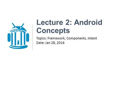 Lecture 2: Android Concepts Topics: Framework, Components, Intent Date: Jan 28, 2016.