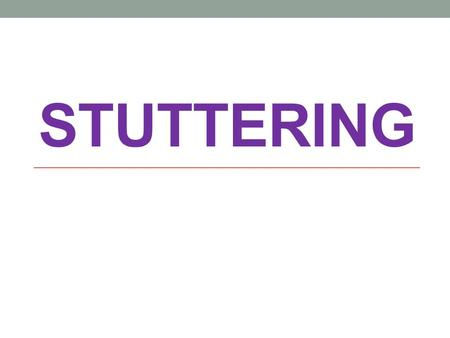 STUTTERING. WARNING SIGNS FIRST THREE INDICATORS-disturbance in speech production -Multiple repetitions, especially parts of words or first syllables.