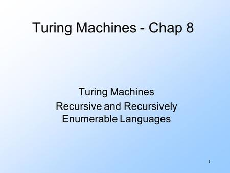 1 Turing Machines - Chap 8 Turing Machines Recursive and Recursively Enumerable Languages.