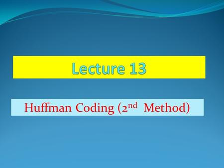 Huffman Coding (2 nd Method). Huffman coding (2 nd Method)  The Huffman code is a source code. Here word length of the code word approaches the fundamental.