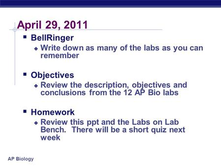 AP Biology April 29, 2011  BellRinger  Write down as many of the labs as you can remember  Objectives  Review the description, objectives and conclusions.