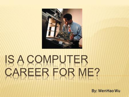 By: WenHao Wu. A current situation that I have is that I cannot decide if a computer career is for me. I am considering any career in computers, but I.