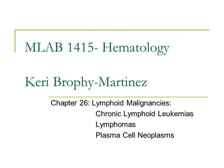 MLAB 1415- Hematology Keri Brophy-Martinez Chapter 26: Lymphoid Malignancies: Chronic Lymphoid Leukemias Lymphomas Plasma Cell Neoplasms.