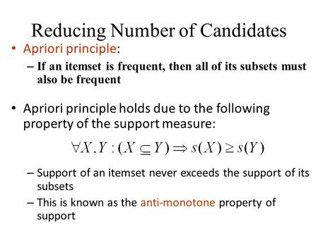Reducing Number of Candidates Apriori principle: – If an itemset is frequent, then all of its subsets must also be frequent Apriori principle holds due.