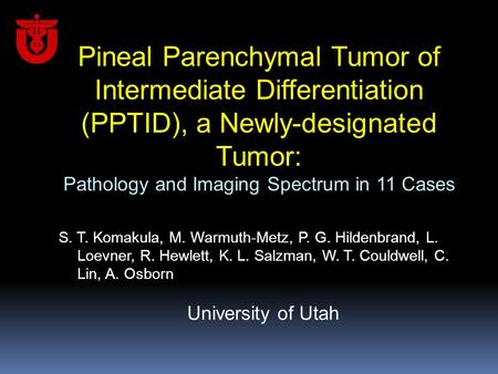 Pineal Parenchymal Tumor of Intermediate Differentiation (PPTID), a Newly-designated Tumor: Pathology and Imaging Spectrum in 11 Cases S. T. Komakula,