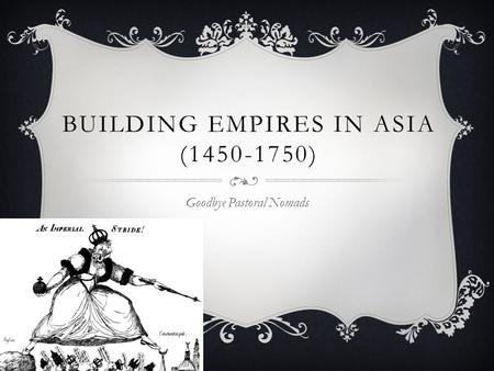 BUILDING EMPIRES IN ASIA (1450-1750) Goodbye Pastoral Nomads.