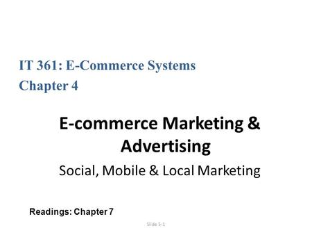 Slide 5-1 IT 361: E-Commerce Systems Chapter 4 E-commerce Marketing & Advertising Social, Mobile & Local Marketing Readings: Chapter 7.