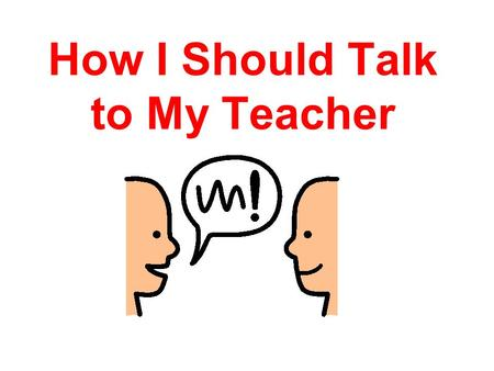 How I Should Talk to My Teacher. I talk to the teacher everyday.