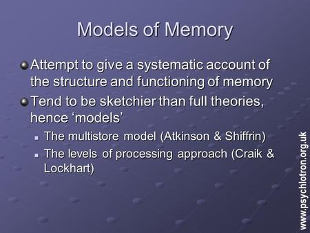 Models of Memory Attempt to give a systematic account of the structure and functioning of memory Tend to be sketchier than full theories, hence 'models'