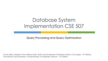 Query Processing and Query Optimization Database System Implementation CSE 507 Some slides adapted from Silberschatz, Korth and Sudarshan Database System.