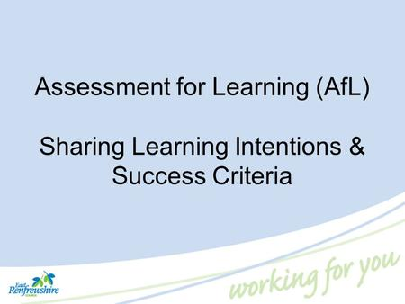 Assessment for Learning (AfL) Sharing Learning Intentions & Success Criteria In the previous workshop, we learned about the rationale for Assessment for.