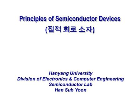 Principles of Semiconductor Devices ( 집적 회로 소자 ) Principles of Semiconductor Devices ( 집적 회로 소자 ) Hanyang University Division of Electronics & Computer.