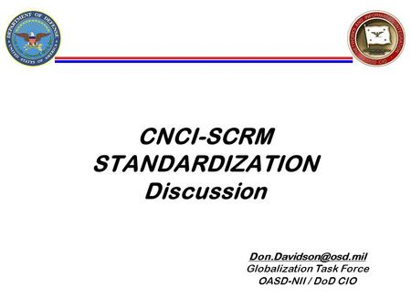 CNCI-SCRM STANDARDIZATION Discussion Globalization Task Force OASD-NII / DoD CIO Unclassified / FOUO.