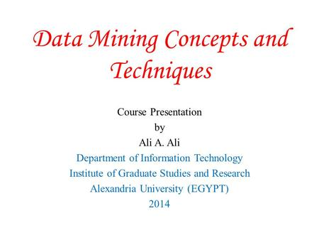 Data Mining Concepts and Techniques Course Presentation by Ali A. Ali Department of Information Technology Institute of Graduate Studies and Research Alexandria.
