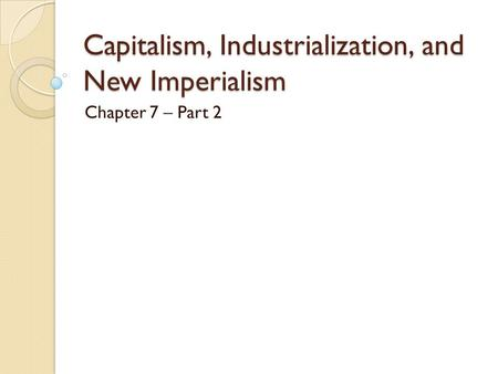 Capitalism, Industrialization, and New Imperialism Chapter 7 – Part 2.
