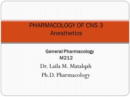 Dr. Laila M. Matalqah Ph.D. Pharmacology PHARMACOLOGY OF CNS 3 Anesthetics General Pharmacology M212.
