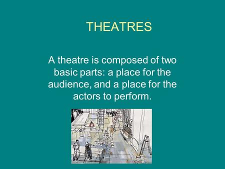 THEATRES A theatre is composed of two basic parts: a place for the audience, and a place for the actors to perform.