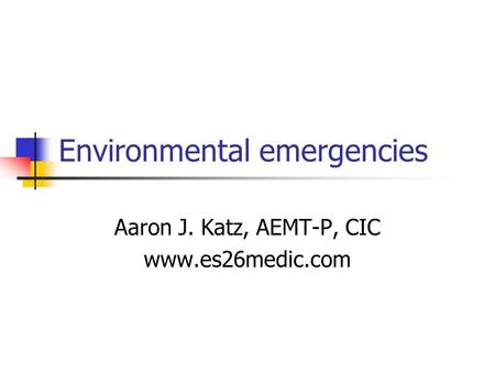 Environmental emergencies Aaron J. Katz, AEMT-P, CIC www.es26medic.com.