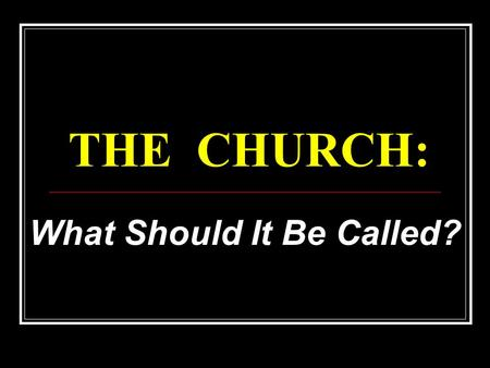 THE CHURCH: What Should It Be Called?. The church in New Testament  Matthew 16:18  Ephesians 1:22,23; 4:4  Acts 2:47  No proper name given in the.