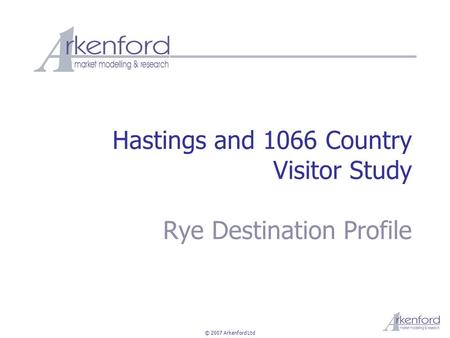 © 2007 Arkenford Ltd Hastings and 1066 Country Visitor Study Rye Destination Profile.