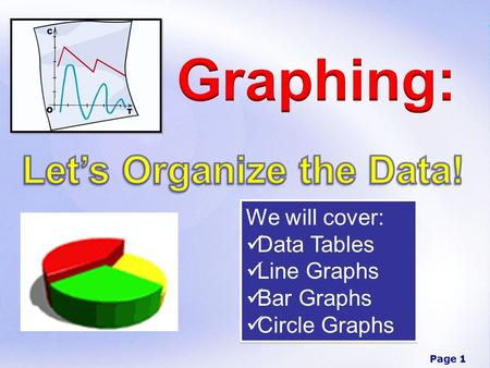 Page 1 We will cover: Data Tables Line Graphs Bar Graphs Circle Graphs We will cover: Data Tables Line Graphs Bar Graphs Circle Graphs.