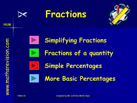 NUM 4-Mar-16Compiled by Mr. Lafferty Maths Dept. Fractions www.mathsrevision.com Simplifying Fractions Fractions of a quantity More Basic Percentages Simple.